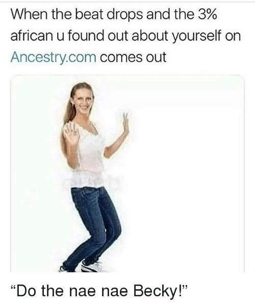 """Funny, Nae Nae, and Ancestry: When the beat drops and the 3%  african u found out about yourself on  Ancestry.com comes out """"Do the nae nae Becky!"""""""