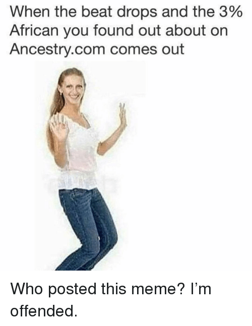 Meme, Ancestry, and Girl Memes: When the beat drops and the 3%  African you found out about on  Ancestry.com comes out Who posted this meme? I'm offended.