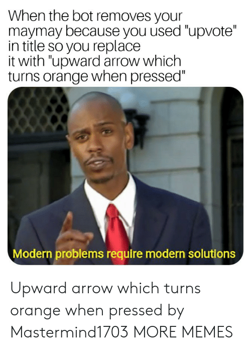 """Arrow: When the bot removes your  maymay because you used """"upvote""""  in title so you replace  it with """"upward arrow which  turns orange when pressed""""  Modern problems require modern solutions Upward arrow which turns orange when pressed by Mastermind1703 MORE MEMES"""