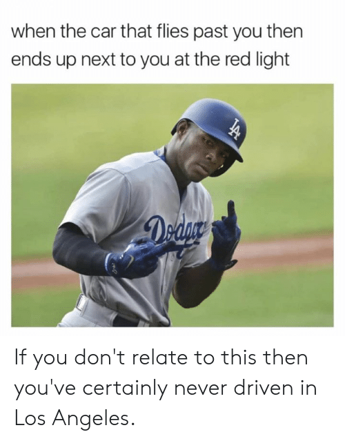 Dank, Los Angeles, and Never: when the car that flies past you then  ends up next to you at the red light If you don't relate to this then you've certainly never driven in Los Angeles.