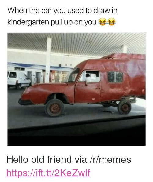 "Hello, Memes, and Old: When the car you used to draw in  kindergarten pull up on you <p>Hello old friend via /r/memes <a href=""https://ift.tt/2KeZwlf"">https://ift.tt/2KeZwlf</a></p>"