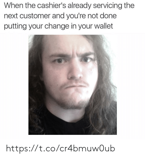 Change, Next, and Customer: When the cashier's already servicing the  next customer and you're not done  putting your change in your wallet https://t.co/cr4bmuw0ub