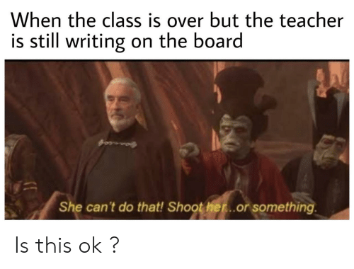 Or Something: When the class is over but the teacher  is still writing on the board  She can't do that! Shoot her...or something Is this ok ?