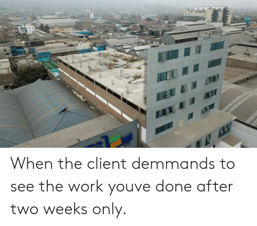 Work, You, and Client: When the client demmands to see the work youve done after two weeks only.