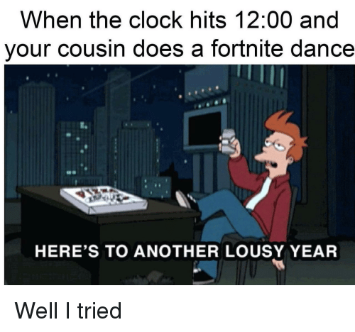 Clock, Dance, and Another: When the clock hits 12:00 and  your cousin does a fortnite dance  HERE'S TO ANOTHER LOUSY YEAR Well I tried