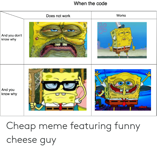 Funny, Meme, and Work: When the code  Works  Does not work  And you don't  know why  And you  know why  nicxvo Cheap meme featuring funny cheese guy