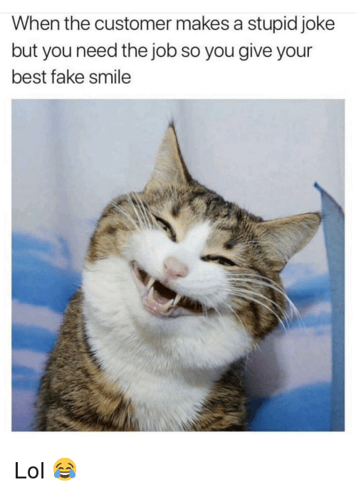 Fake, Funny, and Lol: When the customer makes a stupid joke  but you need the job so you give your  best fake smile Lol 😂