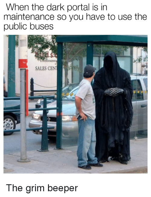 grim: When the dark portal is in  maintenance so you have to use the  public buses  SALES CENT The grim beeper