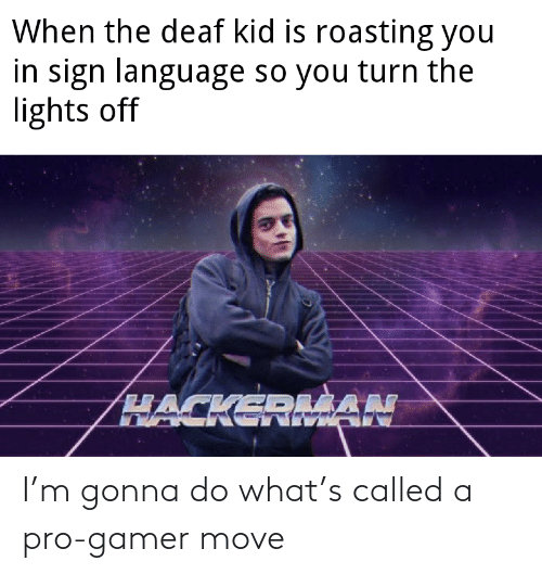 language: When the deaf kid is roasting you  in sign language so you turn the  lights off  HACKEDLŠAN I'm gonna do what's called a pro-gamer move