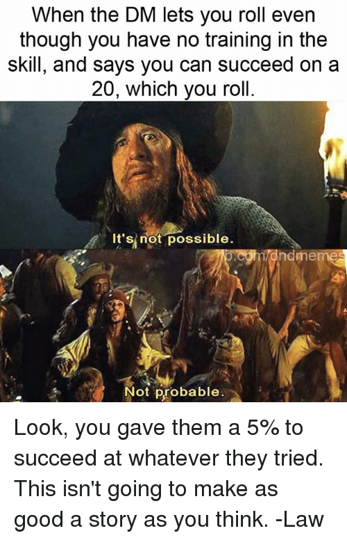 Good, DnD, and Can: When the DM lets you roll even  though you have no training in the  skill, and says you can succeed on a  20, which you roll.  //.  It'sİnöt.possible.  ndmemes  Not probable Look, you gave them a 5% to succeed at whatever they tried. This isn't going to make as good a story as you think.   -Law