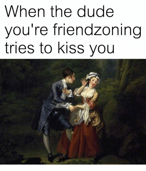 Friendzoning: When the dude  you're friendzoning  tries to kiss you