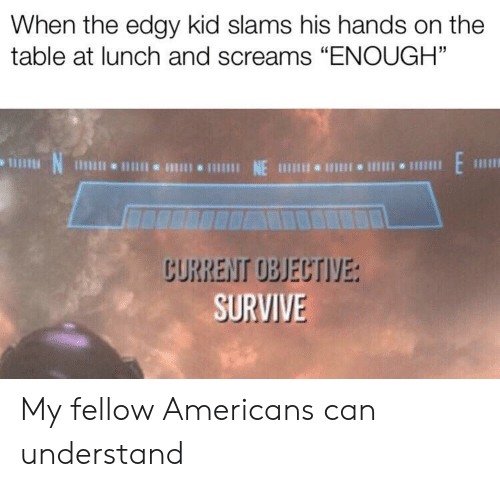 "Edgy, Table, and Can: When the edgy kid slams his hands on the  table at lunch and screams ""ENOUGH""  N  1 NE 111 I 1  CURRENT OBJECTIVE:  SURVIVE My fellow Americans can understand"