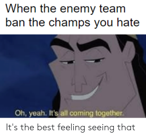 League of Legends, Yeah, and Best: When the enemy team  ban the champs you hate  Oh, yeah. It's all coming together. It's the best feeling seeing that