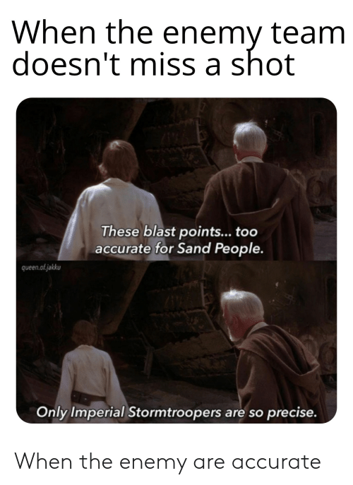 Queen, Miss A, and Team: When the enemy team  doesn't miss a shot  These blast points... too  accurate for Sand People.  queen.ofjakku  Only Imperial Stormtroopers are so precise. When the enemy are accurate