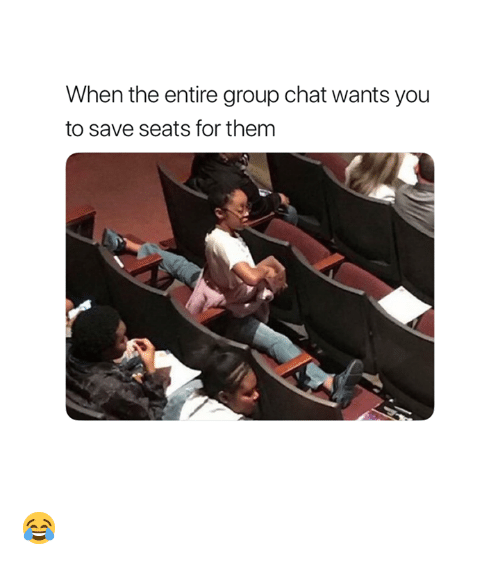 Group Chat, Chat, and Group: When the entire group chat wants you  to save seats for them 😂