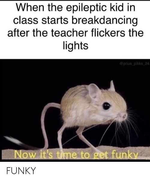 Teacher, Time, and Prius: When the epileptic kid in  class starts breakdancing  after the teacher flickers the  lights  @prius pikks 24  Now it's time to get funky FUNKY