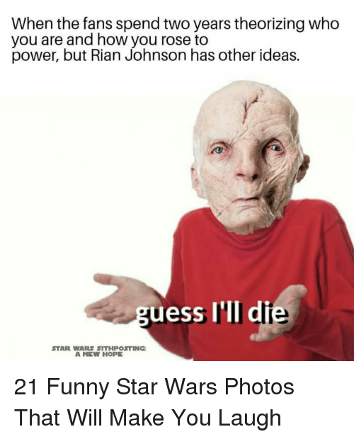 Funny, Star Wars, and Power: When the fans spend two years theorizing who  you are and how you rose to  power, but Rian Johnson has other ideas.  uess I'lI di  STAR WARS SITHPOSTING  A NEW HOPE 21 Funny Star Wars Photos That Will Make You Laugh