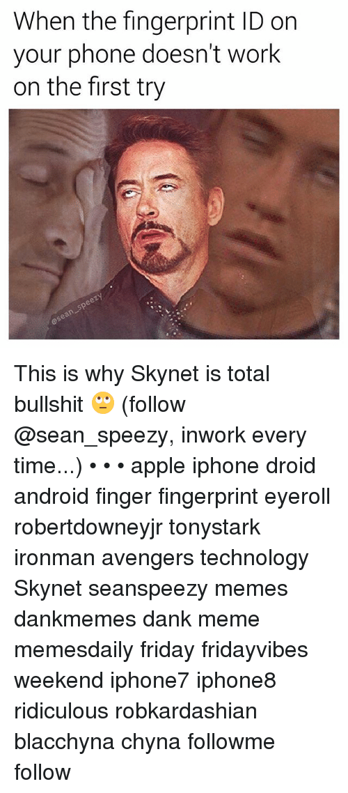 Android, Apple, and Dank: When the fingerprint ID on  your phone doesn't work  on the first try This is why Skynet is total bullshit 🙄 (follow @sean_speezy, inwork every time...) • • • apple iphone droid android finger fingerprint eyeroll robertdowneyjr tonystark ironman avengers technology Skynet seanspeezy memes dankmemes dank meme memesdaily friday fridayvibes weekend iphone7 iphone8 ridiculous robkardashian blacchyna chyna followme follow