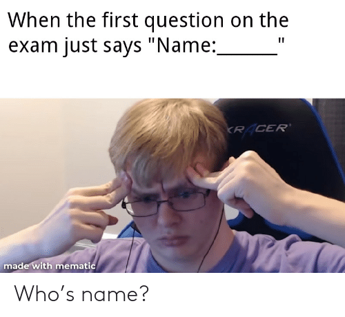 """Who, Name, and First: When the first question on the  exam just says """"Name:  KR CER'  made with mematic Who's name?"""