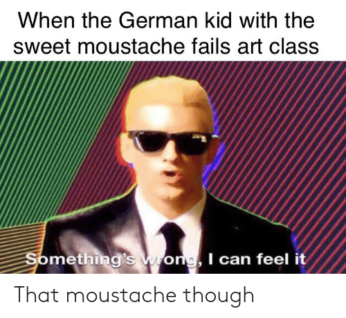 History, Art, and Class: When the German kid with the  sweet moustache fails art class  Something's wong I can feel it That moustache though