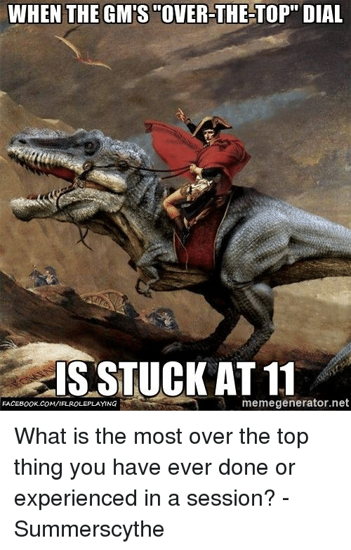 "gms: WHEN THE GM'S ""OVER-THE-TOP"" DIAL  GIS STUCK AT 11  memegenerator.net  FACEBOOK COMVIFAROLEPLAYING What is the most over the top thing you have ever done or experienced in a session?  - Summerscythe"