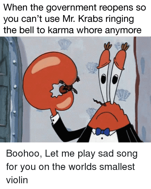 violin: When the government reopens so  you can't use Mr. Krabs ringing  the bell to karma whore anymore Boohoo, Let me play sad song for you on the worlds smallest violin