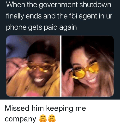Fbi, Phone, and Government: When the government shutdown  finally ends and the fbi agent in ur  phone gets paid again Missed him keeping me company 🤗🤗