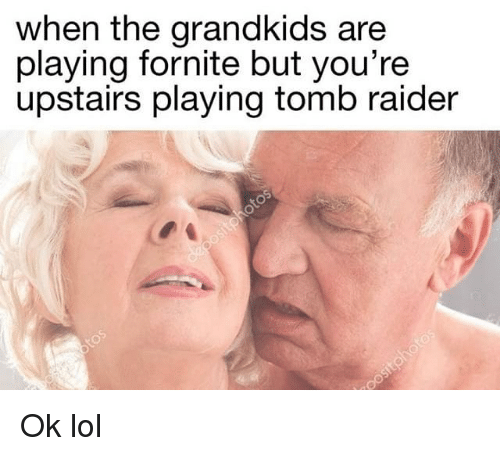 Dank, Lol, and Tomb Raider: when the grandkids are  playing fornite but you're  upstairs playing tomb raider Ok lol