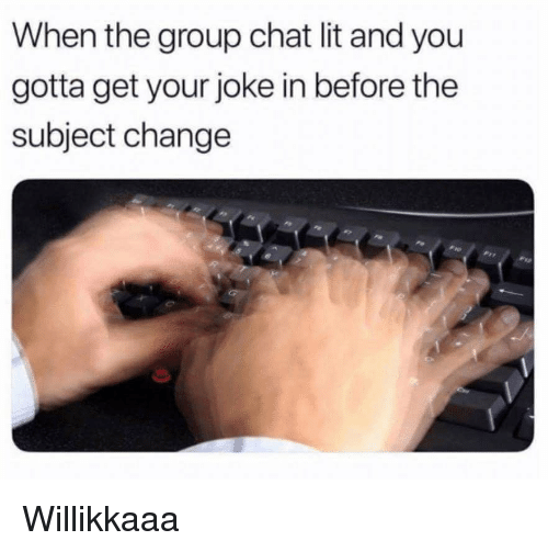 Group Chat, Lit, and Chat: When the group chat lit and you  gotta get your joke in before the  subject change Willikkaaa