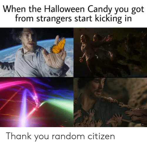 kicking: When the Halloween Candy you got  from strangers start kicking in Thank you random citizen