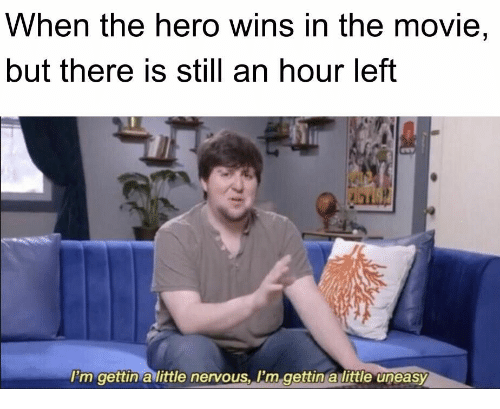 Movie, Hero, and Still: When the hero wins in the movie,  but there is still an hour left  I'm gettin a little nervous, I'm gettin a little uneasy