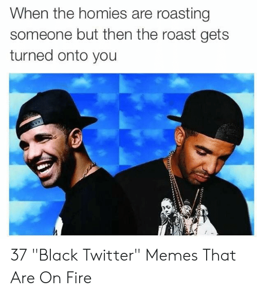 """Twitter Memes: When the homies are roasting  someone but then the roast gets  turned onto you 37 """"Black Twitter"""" Memes That Are On Fire"""