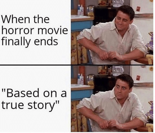 "the horror: When the  horror movie  finally ends  ""Based on a  true story"""