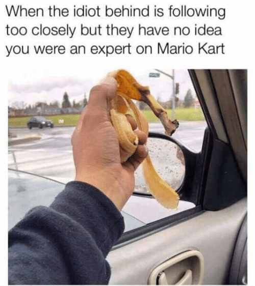 Dank, Mario Kart, and Mario: When the idiot behind is following  too closely but they have no idea  you were an expert on Mario Kart  IM