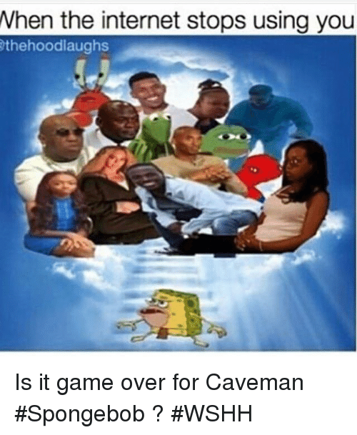Internet, Wshh, and Game: When the internet stops using you  the hoodlaughs Is it game over for Caveman #Spongebob ? #WSHH