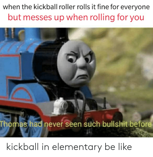 kickball: when the kickball roller rolls it fine for everyone  but messes up when rolling for you  Thomas had never seen such bullshit before kickball in elementary be like
