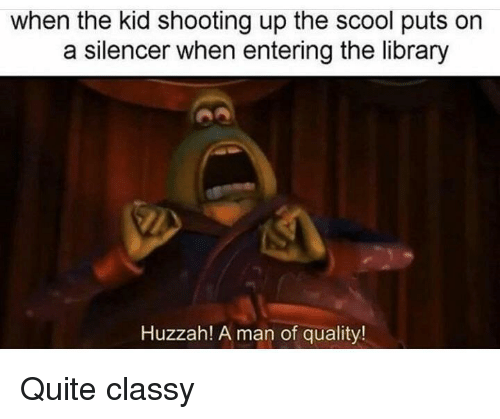 Library, Quite, and Man: when the kid shooting up the scool puts orn  a silencer when entering the library  Huzzah! A man of quality! Quite classy