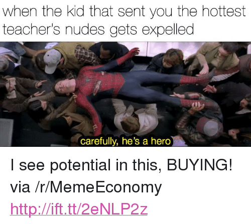 """expelled: when the kid that sent you the hottest  teacher's nudes gets expelled  can  carefully, he's a hero <p>I see potential in this, BUYING! via /r/MemeEconomy <a href=""""http://ift.tt/2eNLP2z"""">http://ift.tt/2eNLP2z</a></p>"""