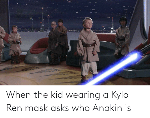 Kylo Ren: When the kid wearing a Kylo Ren mask asks who Anakin is