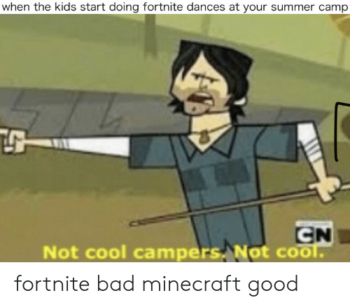 Bad, Minecraft, and Summer: when the kids start doing fortnite dances at your summer camp  CN  Not cool campers Not cool. fortnite bad minecraft good