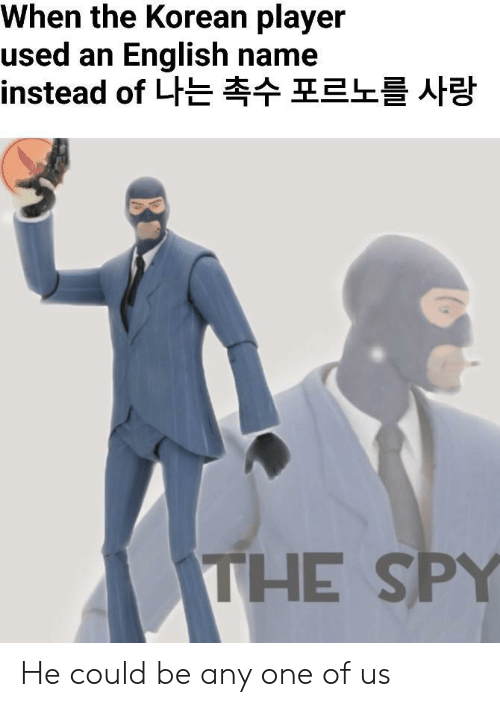Korean: When the Korean player  used an English name  instead of 나는 촉수 포르노를 사랑  THE SPY He could be any one of us