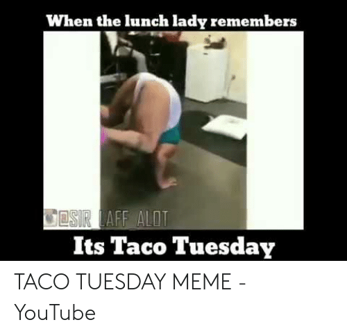 Taco Tuesday Meme: When the lunch lady remembers  COSIR LAFF ALOT  Its Taco Tuesday TACO TUESDAY MEME - YouTube
