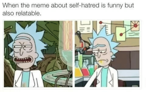 meme about: When the meme about self-hatred is funny but  also relatable.