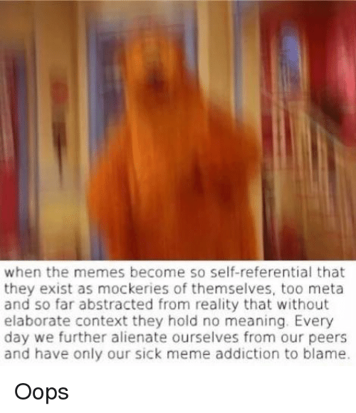 Sick Meme: when the memes become so self-referential that  they exist as mockeries of themselves, too meta  and so far abstracted from reality that without  elaborate context they hold no meaning. Every  day we further alienate ourselves from our peers  and have only our sick meme addiction to blame. Oops