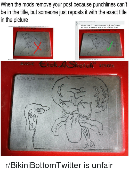 Reposts: When the mods remove your post because punchlines can't  be in the title, but someone just reposts it with the exact title  in the picture  Posted by  5 hours  When the EU bans memes but you've got  an Etch A Sketch and a lot of free time  No dls When the EU bans memes but you've got an Etch A Sketch and a lot of free time  MAGIC Ctch ASketch SCREE  u/Blue Cheesecake r/BikiniBottomTwitter is unfair