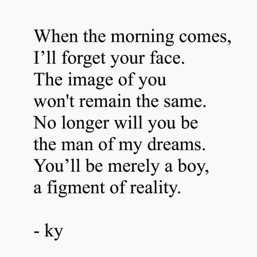 merely: When the morning comes,  I'll forget your face.  The image of you  won't remain the same.  No longer will you be  the man of my dreams.  You'll be merely a boy,  a figment of reality  - ky