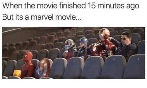 marvel movie: When the movie finished 15 minutes ago  But its a marvel movie...