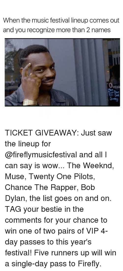 musings: When the music festival lineup comes out  and you recognize more than 2 names TICKET GIVEAWAY: Just saw the lineup for @fireflymusicfestival and all I can say is wow... The Weeknd, Muse, Twenty One Pilots, Chance The Rapper, Bob Dylan, the list goes on and on. TAG your bestie in the comments for your chance to win one of two pairs of VIP 4-day passes to this year's festival! Five runners up will win a single-day pass to Firefly.