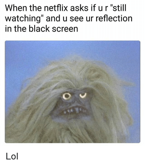 "Funny, Lol, and Netflix: When the netflix asks if ur ""still  watching"" and u see ur reflection  in the black screen Lol"