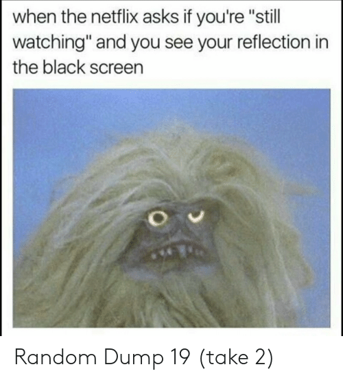 "Netflix, Black, and Asks: when the netflix asks if you're ""still  watching"" and you see your reflection in  the black screen Random Dump 19 (take 2)"